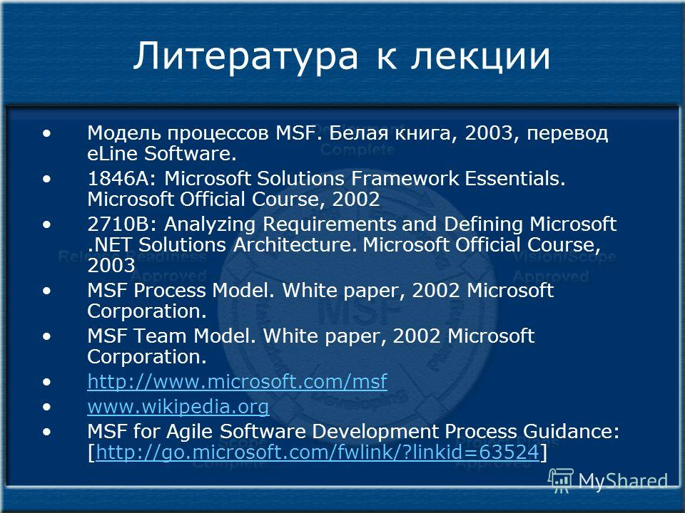 Литература к лекции Модель процессов MSF. Белая книга, 2003, перевод eLine Software. 1846A: Microsoft Solutions Framework Essentials. Microsoft Official Course, 2002 2710B: Analyzing Requirements and Defining Microsoft.NET Solutions Architecture. Mic