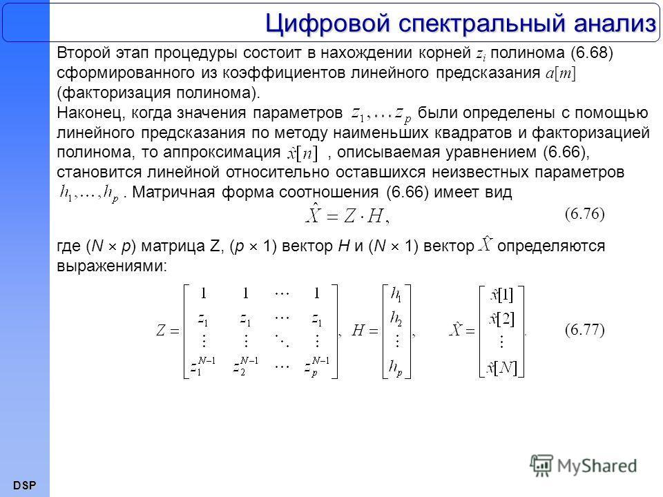 DSP Цифровой спектральный анализ Второй этап процедуры состоит в нахождении корней z i полинома (6.68) сформированного из коэффициентов линейного предсказания a[m] (факторизация полинома). Наконец, когда значения параметров были определены с помощью