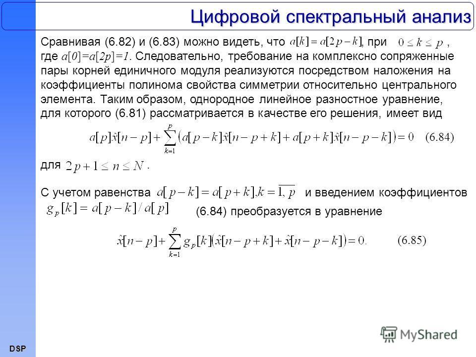 DSP Цифровой спектральный анализ Сравнивая (6.82) и (6.83) можно видеть, что, при, где a[0]=a[2p]=1. Следовательно, требование на комплексно сопряженные пары корней единичного модуля реализуются посредством наложения на коэффициенты полинома свойства