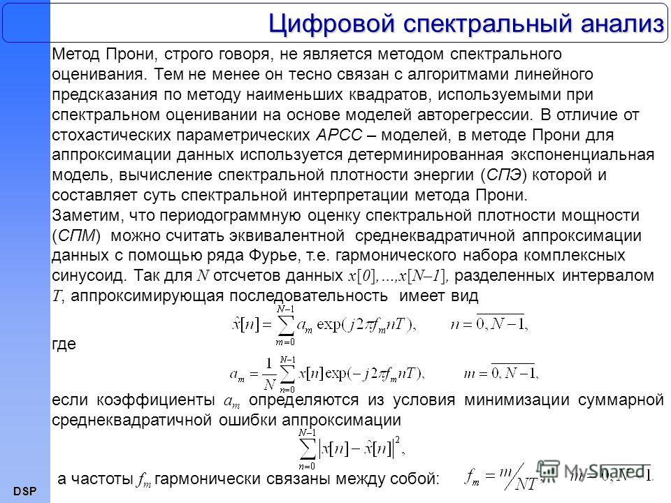 DSP Цифровой спектральный анализ Метод Прони, строго говоря, не является методом спектрального оценивания. Тем не менее он тесно связан с алгоритмами линейного предсказания по методу наименьших квадратов, используемыми при спектральном оценивании на