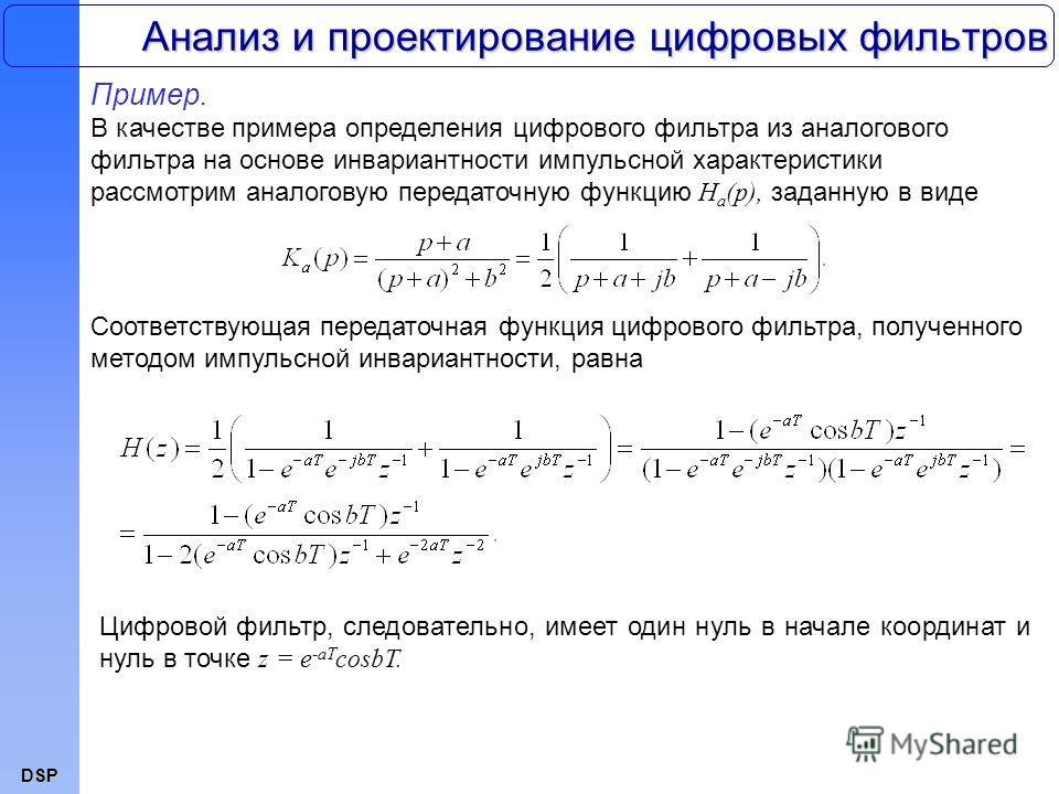 DSP Анализ и проектирование цифровых фильтров Пример. В качестве примера определения цифрового фильтра из аналогового фильтра на основе инвариантности импульсной характеристики рассмотрим аналоговую передаточную функцию H a (p), заданную в виде Соотв