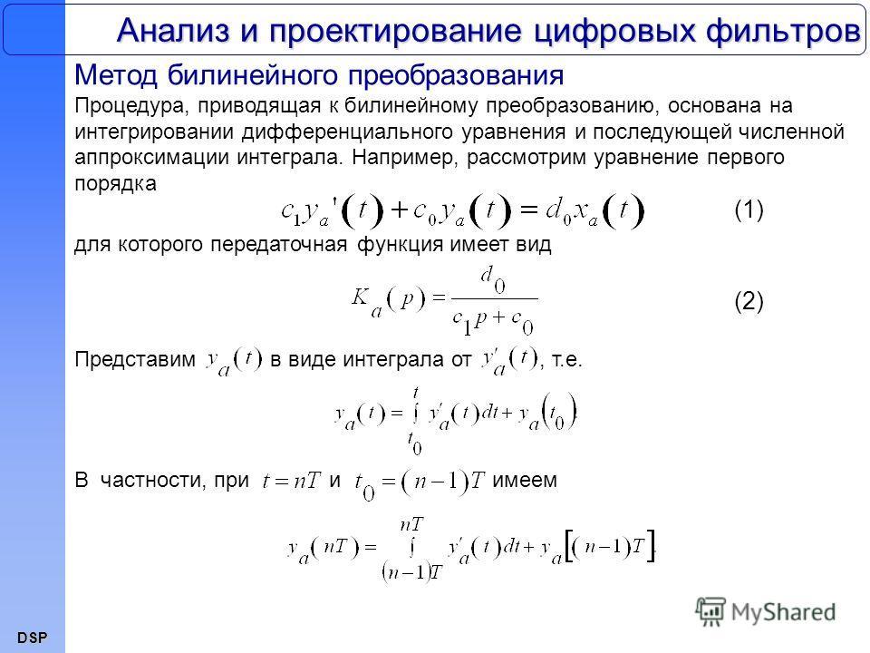 DSP Анализ и проектирование цифровых фильтров Метод билинейного преобразования Процедура, приводящая к билинейному преобразованию, основана на интегрировании дифференциального уравнения и последующей численной аппроксимации интеграла. Например, рассм