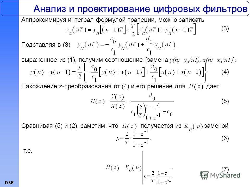 DSP Анализ и проектирование цифровых фильтров Аппроксимируя интеграл формулой трапеции, можно записать (3) Подставляя в (3) выраженное из (1), получим соотношение [замена y(n)=y a (nT), x(n)=x a (nT)]: (4) Нахождение z-преобразования от (4) и его реш