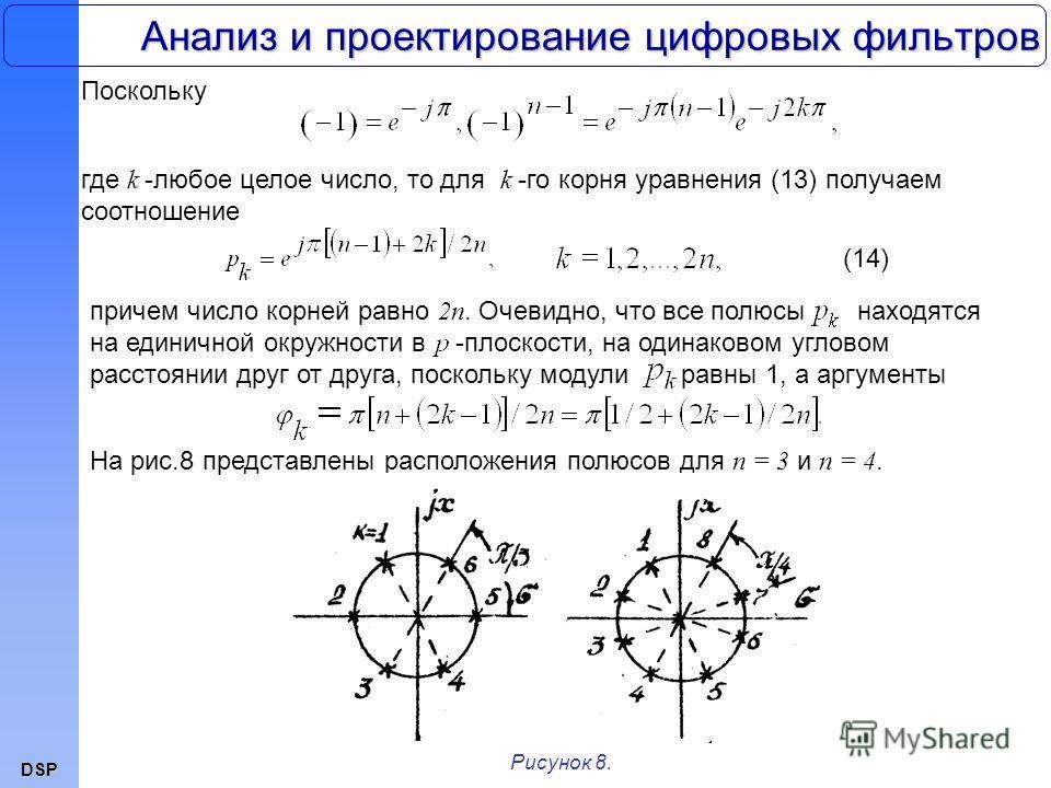 DSP Анализ и проектирование цифровых фильтров Поскольку Рисунок 8. где k -любое целое число, то для k -го корня уравнения (13) получаем соотношение (14) причем число корней равно 2n. Очевидно, что все полюсы находятся на единичной окружности в -плоск