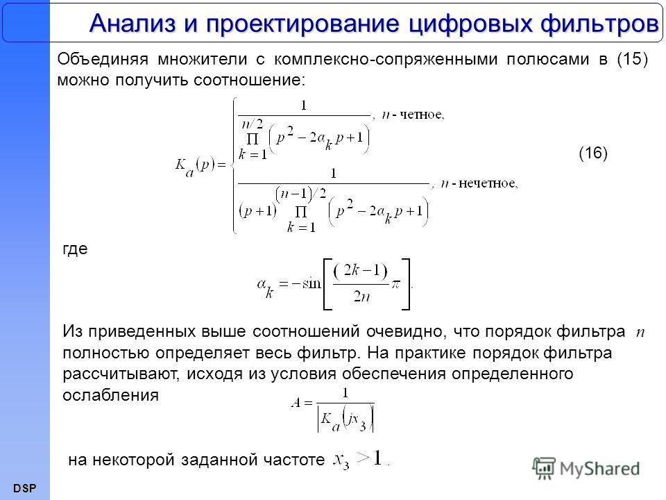DSP Анализ и проектирование цифровых фильтров Объединяя множители с комплексно-сопряженными полюсами в (15) можно получить соотношение: (16) где Из приведенных выше соотношений очевидно, что порядок фильтра n полностью определяет весь фильтр. На прак