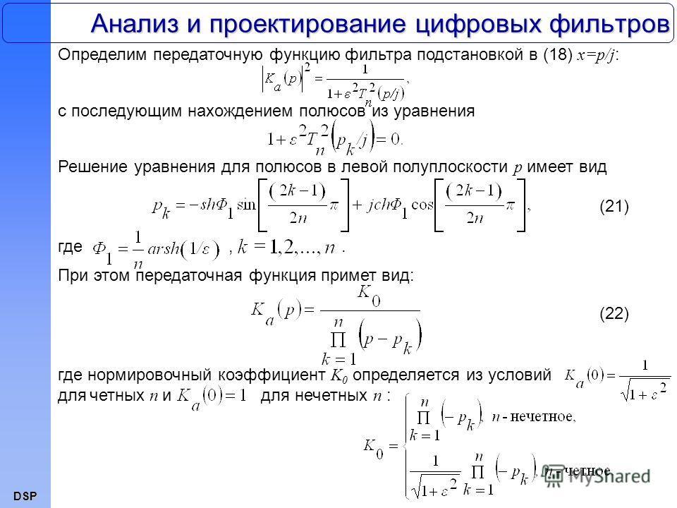 DSP Анализ и проектирование цифровых фильтров Определим передаточную функцию фильтра подстановкой в (18) x=p/j : (21) с последующим нахождением полюсов из уравнения Решение уравнения для полюсов в левой полуплоскости p имеет вид где,. При этом переда