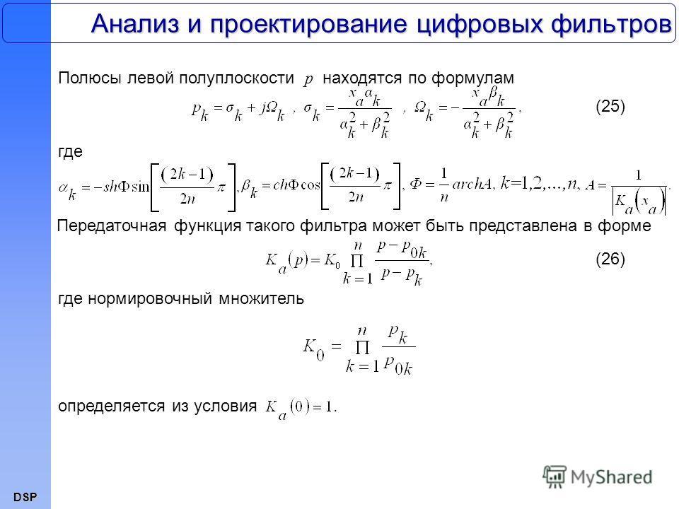 DSP Анализ и проектирование цифровых фильтров Полюсы левой полуплоскости p находятся по формулам (25) где Передаточная функция такого фильтра может быть представлена в форме (26) где нормировочный множитель определяется из условия.