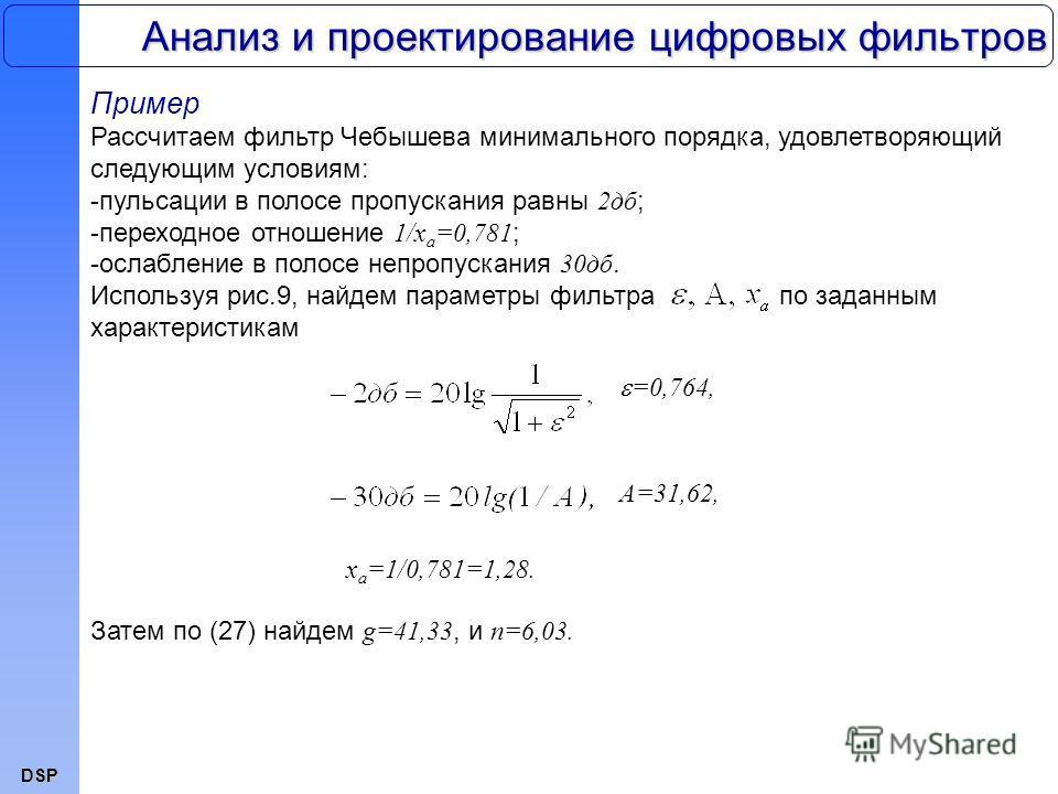DSP Анализ и проектирование цифровых фильтров Пример Рассчитаем фильтр Чебышева минимального порядка, удовлетворяющий следующим условиям: -пульсации в полосе пропускания равны 2дб ; -переходное отношение 1/x a =0,781 ; -ослабление в полосе непропуска