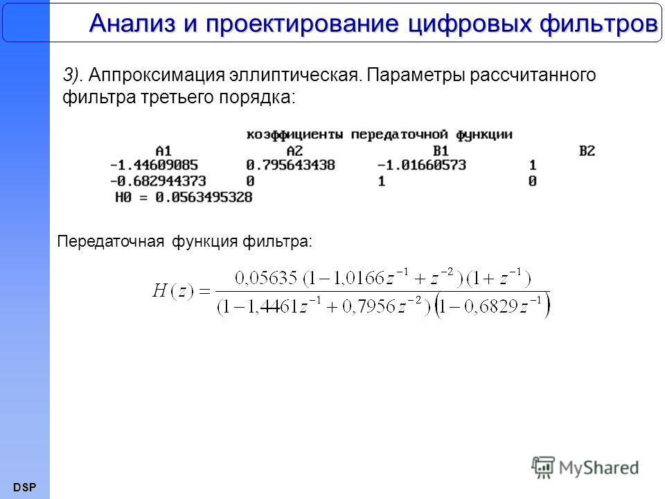 DSP Анализ и проектирование цифровых фильтров 3). Аппроксимация эллиптическая. Параметры рассчитанного фильтра третьего порядка: Передаточная функция фильтра: