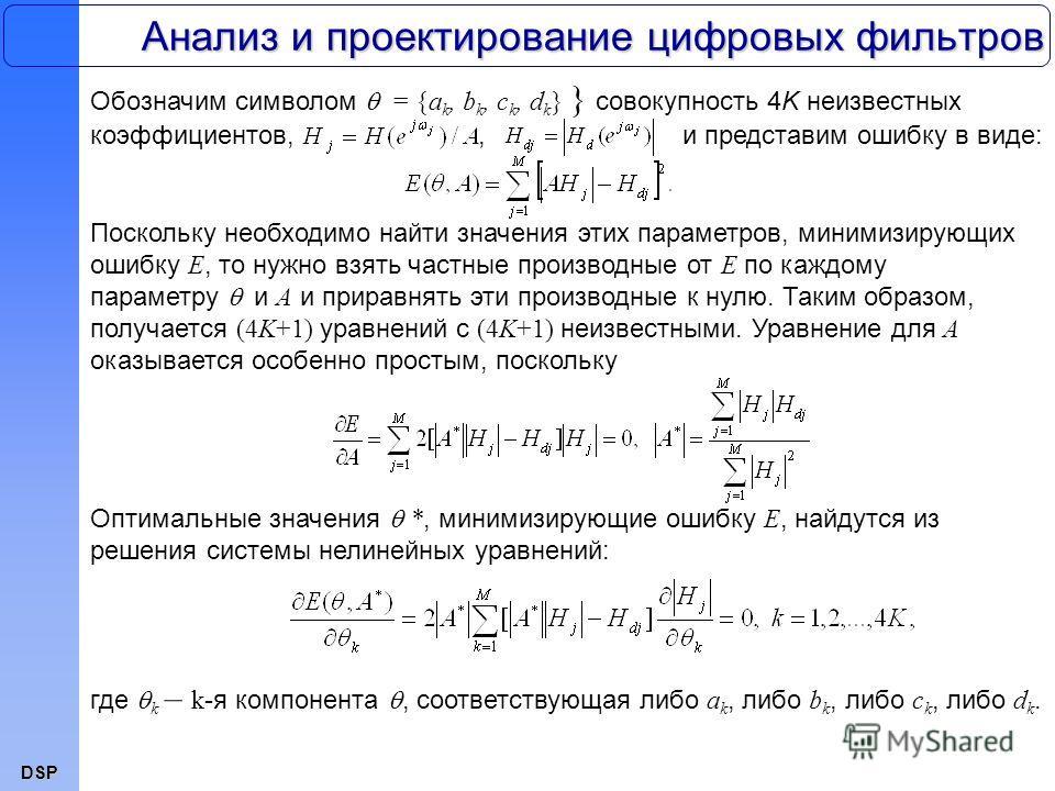 DSP Анализ и проектирование цифровых фильтров Обозначим символом = {a k, b k, c k, d k } } совокупность 4K неизвестных коэффициентов,, и представим ошибку в виде: Поскольку необходимо найти значения этих параметров, минимизирующих ошибку E, то нужно