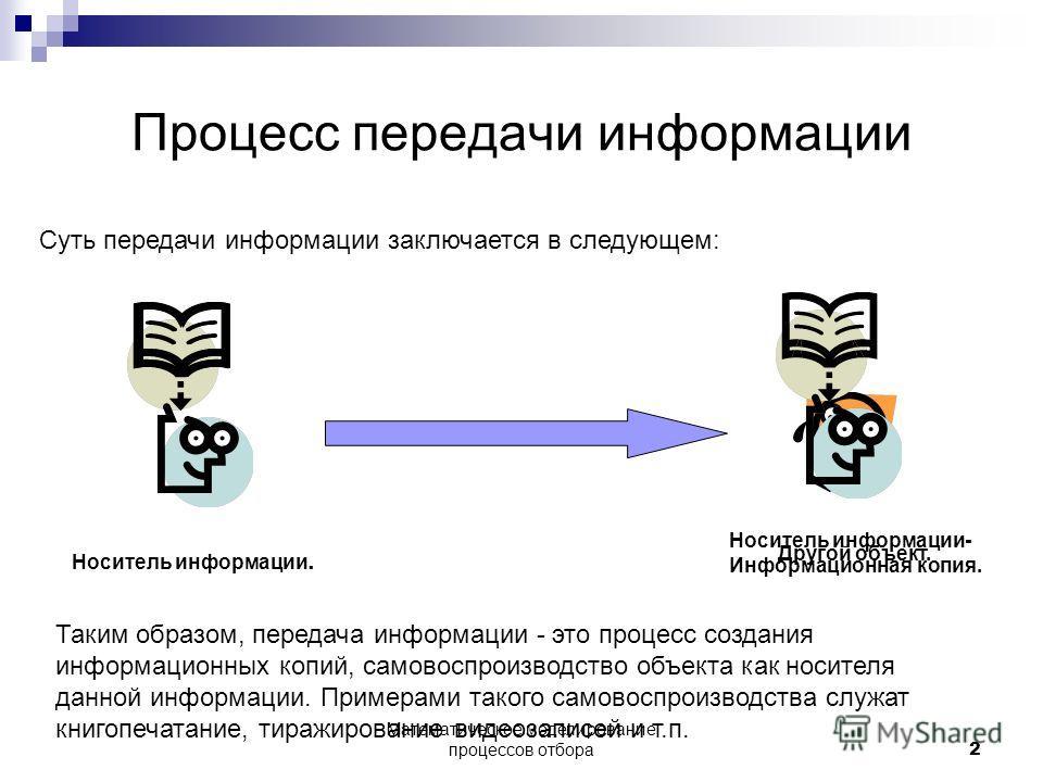 Процесс передачи информации Суть передачи информации заключается в следующем: Носитель информации. Другой объект. Носитель информации- Информационная копия. Таким образом, передача информации - это процесс создания информационных копий, самовоспроизв