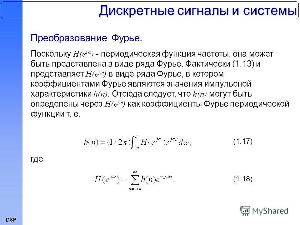 DSP Дискретные сигналы и системы Преобразование Фурье. Поскольку H(e j ) - периодическая функция частоты, она может быть представлена в виде ряда Фурье. Фактически (1.13) и представляет H(e j ) в виде ряда Фурье, в котором коэффициентами Фурье являют