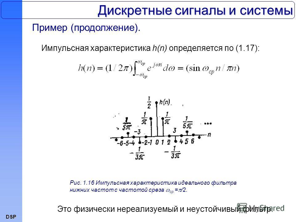 DSP Дискретные сигналы и системы Пример (продолжение). Импульсная характеристика h(n) определяется по (1.17): Рис. 1.16 Импульсная характеристика идеального фильтра нижних частот с частотой среза ср. = /2. Это физически нереализуемый и неустойчивый ф