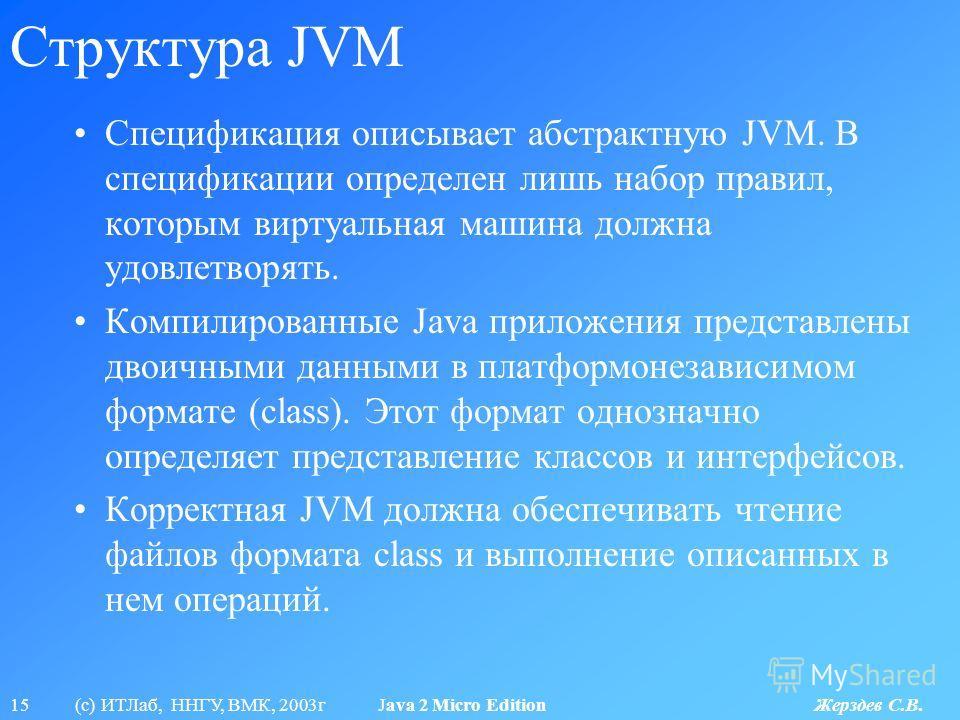 15 (с) ИТЛаб, ННГУ, ВМК, 2003г Java 2 Micro Edition Жерздев С.В. Структура JVM Спецификация описывает абстрактную JVM. В спецификации определен лишь набор правил, которым виртуальная машина должна удовлетворять. Компилированные Java приложения предст