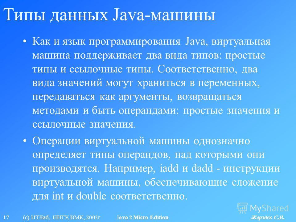 17 (с) ИТЛаб, ННГУ, ВМК, 2003г Java 2 Micro Edition Жерздев С.В. Типы данных Java-машины Как и язык программирования Java, виртуальная машина поддерживает два вида типов: простые типы и ссылочные типы. Соответственно, два вида значений могут хранитьс