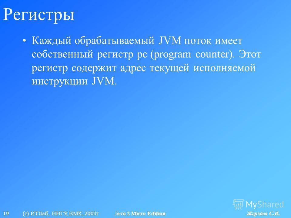 19 (с) ИТЛаб, ННГУ, ВМК, 2003г Java 2 Micro Edition Жерздев С.В. Регистры Каждый обрабатываемый JVM поток имеет собственный регистр pc (program counter). Этот регистр содержит адрес текущей исполняемой инструкции JVM.