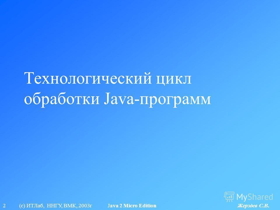 2 (с) ИТЛаб, ННГУ, ВМК, 2003г Java 2 Micro Edition Жерздев С.В. Технологический цикл обработки Java-программ