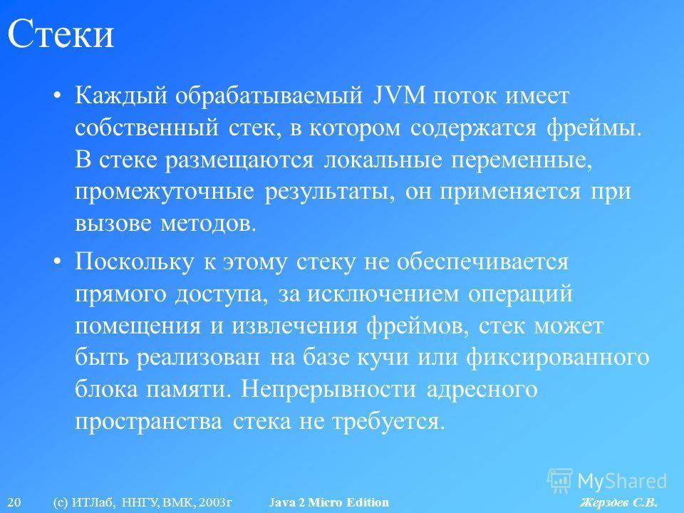 20 (с) ИТЛаб, ННГУ, ВМК, 2003г Java 2 Micro Edition Жерздев С.В. Стеки Каждый обрабатываемый JVM поток имеет собственный стек, в котором содержатся фреймы. В стеке размещаются локальные переменные, промежуточные результаты, он применяется при вызове
