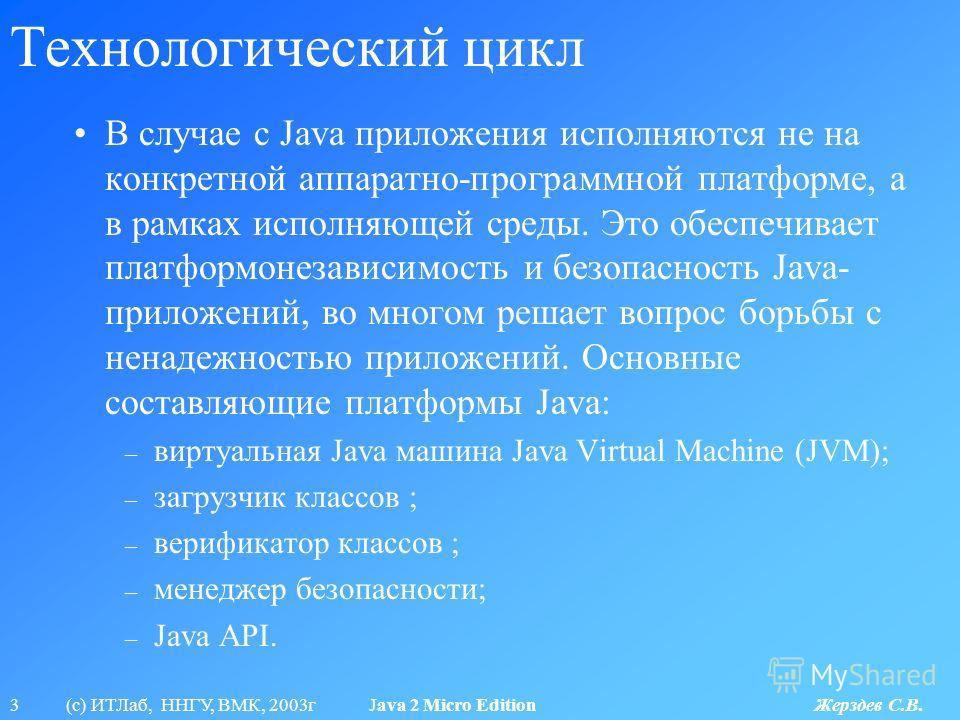 3 (с) ИТЛаб, ННГУ, ВМК, 2003г Java 2 Micro Edition Жерздев С.В. Технологический цикл В случае с Java приложения исполняются не на конкретной аппаратно-программной платформе, а в рамках исполняющей среды. Это обеспечивает платформонезависимость и безо