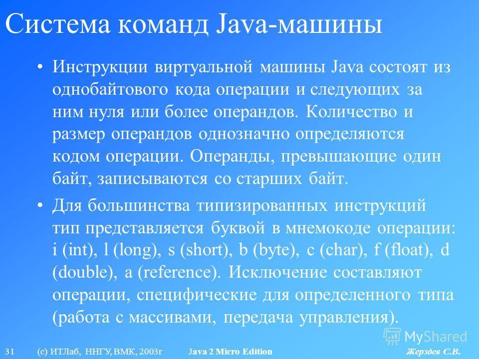31 (с) ИТЛаб, ННГУ, ВМК, 2003г Java 2 Micro Edition Жерздев С.В. Система команд Java-машины Инструкции виртуальной машины Java состоят из однобайтового кода операции и следующих за ним нуля или более операндов. Количество и размер операндов однозначн