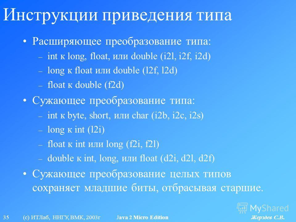 35 (с) ИТЛаб, ННГУ, ВМК, 2003г Java 2 Micro Edition Жерздев С.В. Инструкции приведения типа Расширяющее преобразование типа: – int к long, float, или double (i2l, i2f, i2d) – long к float или double (l2f, l2d) – float к double (f2d) Сужающее преобраз