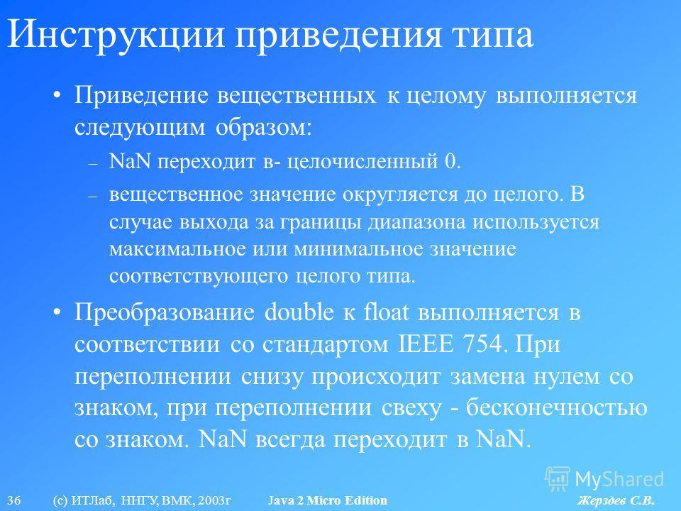 36 (с) ИТЛаб, ННГУ, ВМК, 2003г Java 2 Micro Edition Жерздев С.В. Инструкции приведения типа Приведение вещественных к целому выполняется следующим образом: – NaN переходит в- целочисленный 0. – вещественное значение округляется до целого. В случае вы