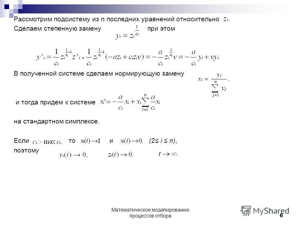 Рассмотрим подсистему из n последних уравнений относительно Сделаем степенную замену при этом В полученной системе сделаем нормирующую замену и тогда придем к системе на стандартном симплексе. Если то и (2 i n), поэтому 6 Математическое моделирование