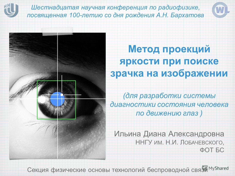 Метод проекций яркости при поиске зрачка на изображении (для разработки системы диагностики состояния человека по движению глаз ) Шестнадцатая научная конференция по радиофизике, посвященная 100-летию со дня рождения А.Н. Бархатова Секция физические