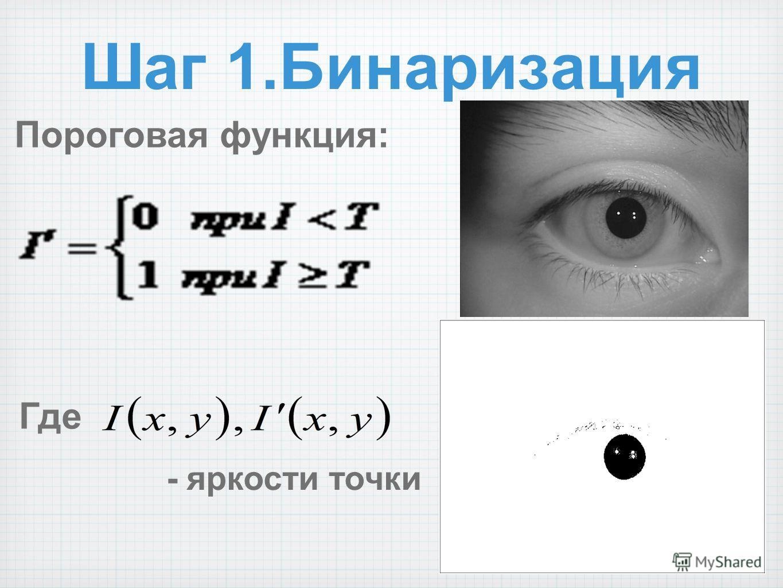 Шаг 1.Бинаризация Пороговая функция: Где - яркости точки