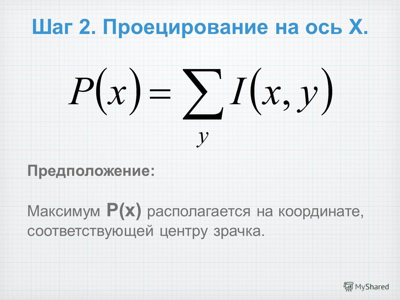 Шаг 2. Проецирование на ось X. Предположение: Максимум P(x) располагается на координате, соответствующей центру зрачка.