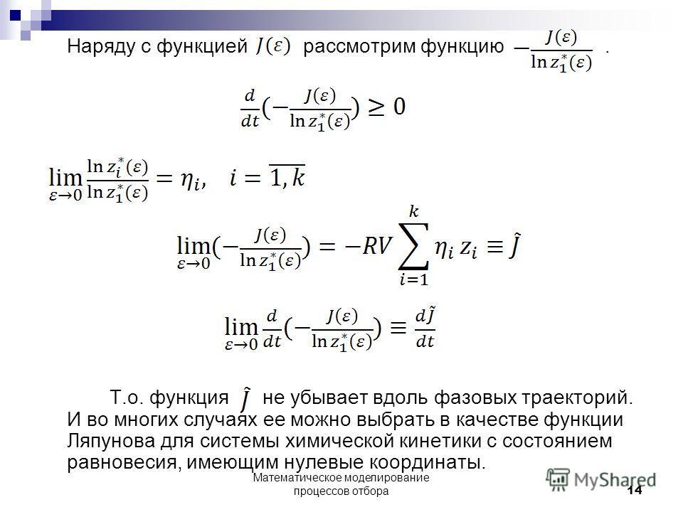 Наряду с функцией рассмотрим функцию. Т.о. функция не убывает вдоль фазовых траекторий. И во многих случаях ее можно выбрать в качестве функции Ляпунова для системы химической кинетики с состоянием равновесия, имеющим нулевые координаты. 14 Математич