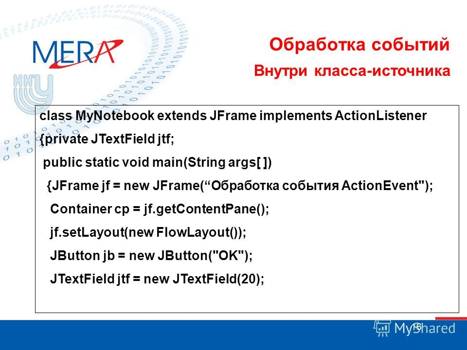16 Обработка событий Внутри класса-источника class MyNotebook extends JFrame implements ActionListener {private JTextField jtf; public static void main(String args[ ]) {JFrame jf = new JFrame(Обработка события ActionEvent