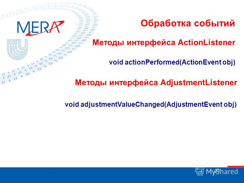21 Обработка событий Методы интерфейса ActionListener void actionPerformed(ActionEvent obj) Методы интерфейса AdjustmentListener void adjustmentValueChanged(AdjustmentEvent obj)