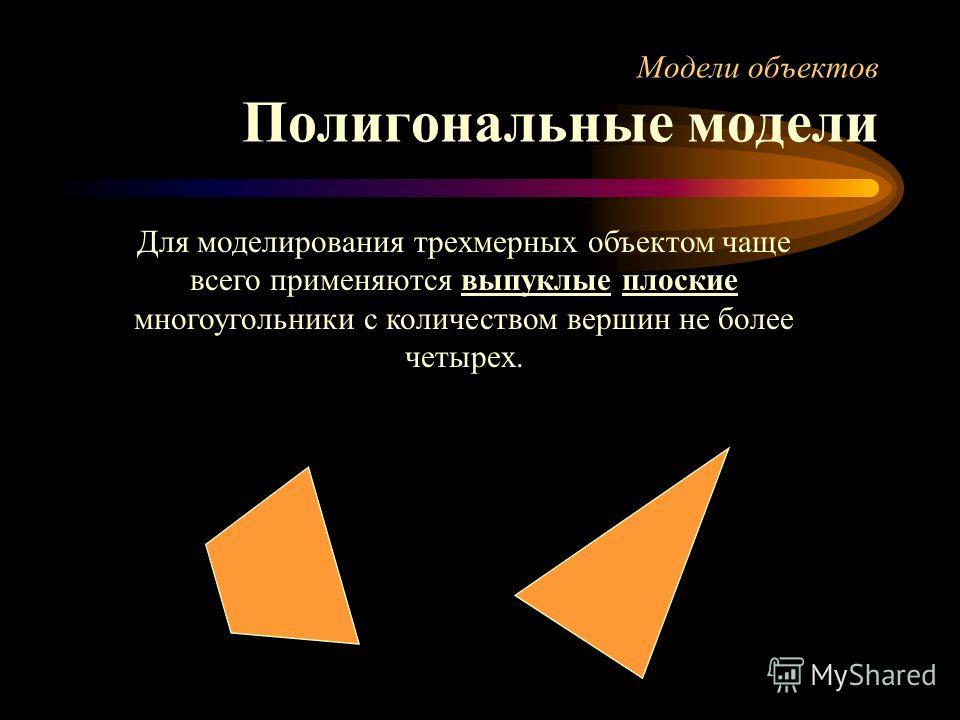 Модели объектов Полигональные модели Для моделирования трехмерных объектом чаще всего применяются выпуклые плоские многоугольники с количеством вершин не более четырех.