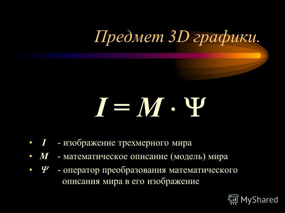 Предмет 3D графики. I = M I- изображение трехмерного мира M- математическое описание (модель) мира - оператор преобразования математического описания мира в его изображение