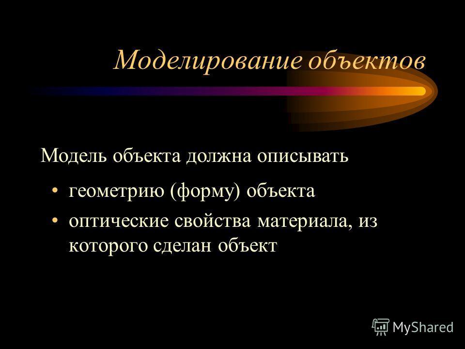 Моделирование объектов геометрию (форму) объекта оптические свойства материала, из которого сделан объект Модель объекта должна описывать