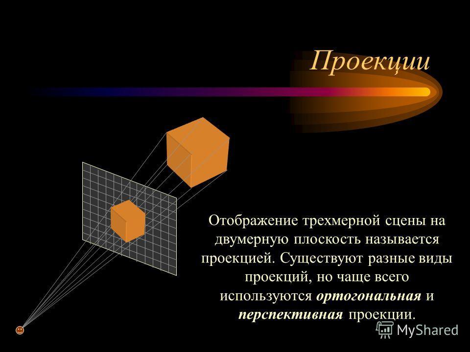 Проекции Отображение трехмерной сцены на двумерную плоскость называется проекцией. Существуют разные виды проекций, но чаще всего используются ортогональная и перспективная проекции.