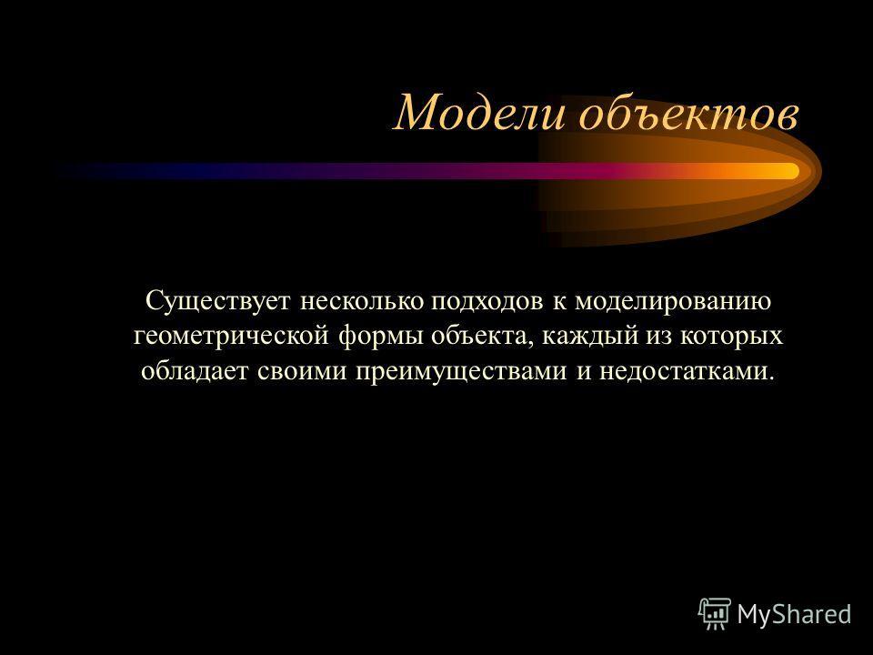 Модели объектов Существует несколько подходов к моделированию геометрической формы объекта, каждый из которых обладает своими преимуществами и недостатками.