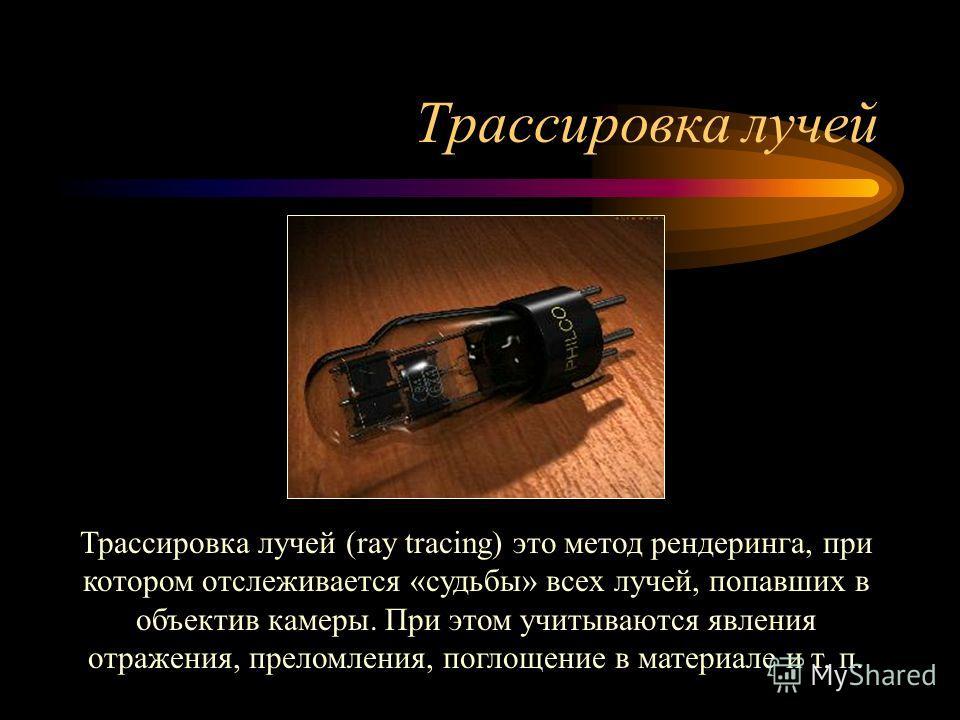 Трассировка лучей Трассировка лучей (ray tracing) это метод рендеринга, при котором отслеживается «судьбы» всех лучей, попавших в объектив камеры. При этом учитываются явления отражения, преломления, поглощение в материале и т. п.
