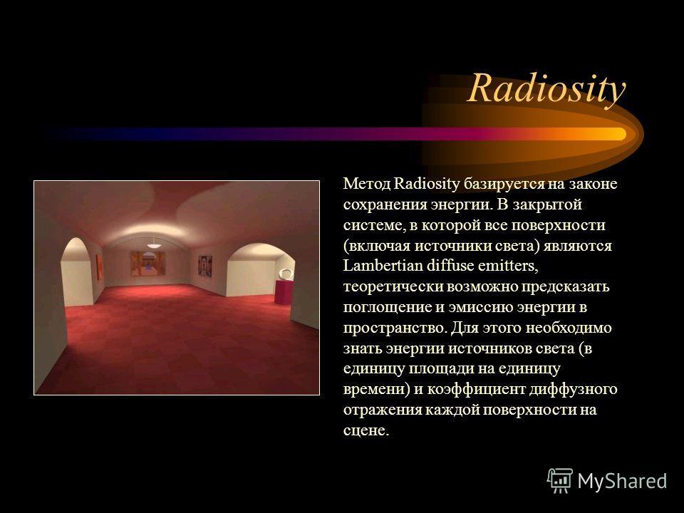 Radiosity Метод Radiosity базируется на законе сохранения энергии. В закрытой системе, в которой все поверхности (включая источники света) являются Lambertian diffuse emitters, теоретически возможно предсказать поглощение и эмиссию энергии в простран