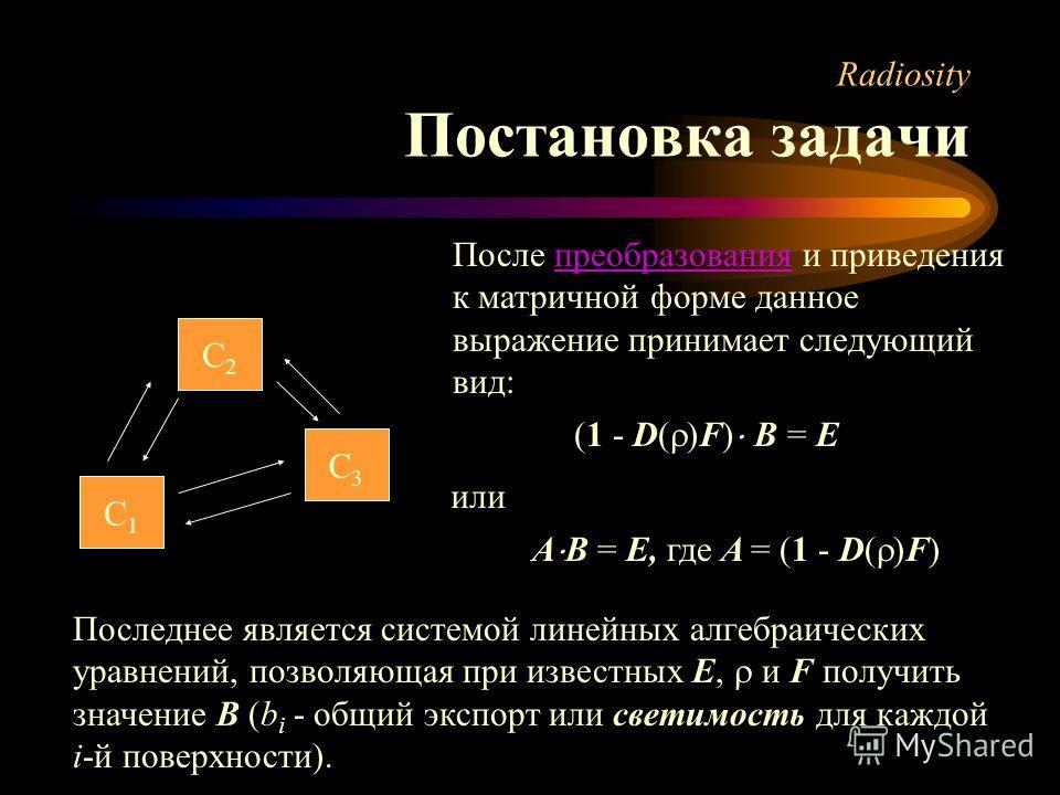 Radiosity Постановка задачи С1С1 С3С3 С2С2 После преобразования и приведения к матричной форме данное выражение принимает следующий вид:преобразования (1 - D( )F) B = E или A B = E, где A = (1 - D( )F) Последнее является системой линейных алгебраичес