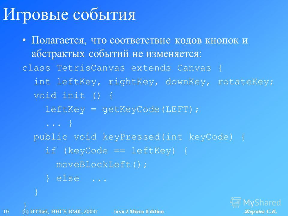 10 (с) ИТЛаб, ННГУ, ВМК, 2003г Java 2 Micro Edition Жерздев С.В. Игровые события Полагается, что соответствие кодов кнопок и абстрактых событий не изменяется: class TetrisCanvas extends Canvas { int leftKey, rightKey, downKey, rotateKey; void init ()