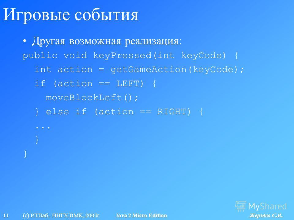 11 (с) ИТЛаб, ННГУ, ВМК, 2003г Java 2 Micro Edition Жерздев С.В. Игровые события Другая возможная реализация: public void keyPressed(int keyCode) { int action = getGameAction(keyCode); if (action == LEFT) { moveBlockLeft(); } else if (action == RIGHT