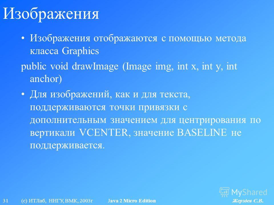 31 (с) ИТЛаб, ННГУ, ВМК, 2003г Java 2 Micro Edition Жерздев С.В. Изображения Изображения отображаются с помощью метода класса Graphics public void drawImage (Image img, int x, int y, int anchor) Для изображений, как и для текста, поддерживаются точки