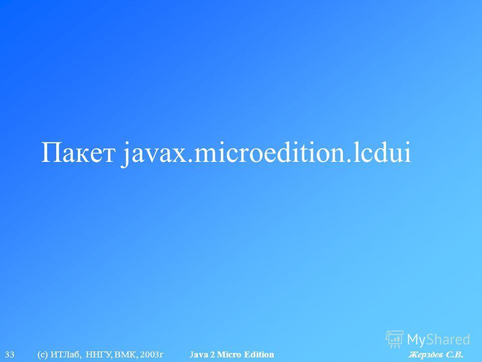 33 (с) ИТЛаб, ННГУ, ВМК, 2003г Java 2 Micro Edition Жерздев С.В. Пакет javax.microedition.lcdui