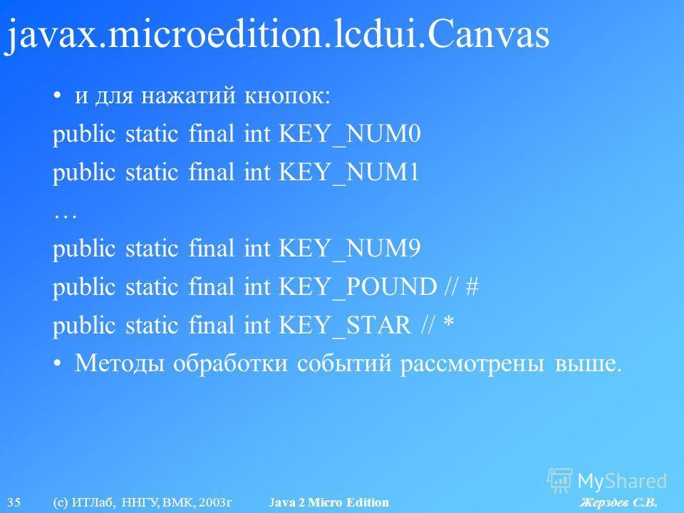 35 (с) ИТЛаб, ННГУ, ВМК, 2003г Java 2 Micro Edition Жерздев С.В. javax.microedition.lcdui.Canvas и для нажатий кнопок: public static final int KEY_NUM0 public static final int KEY_NUM1 … public static final int KEY_NUM9 public static final int KEY_PO