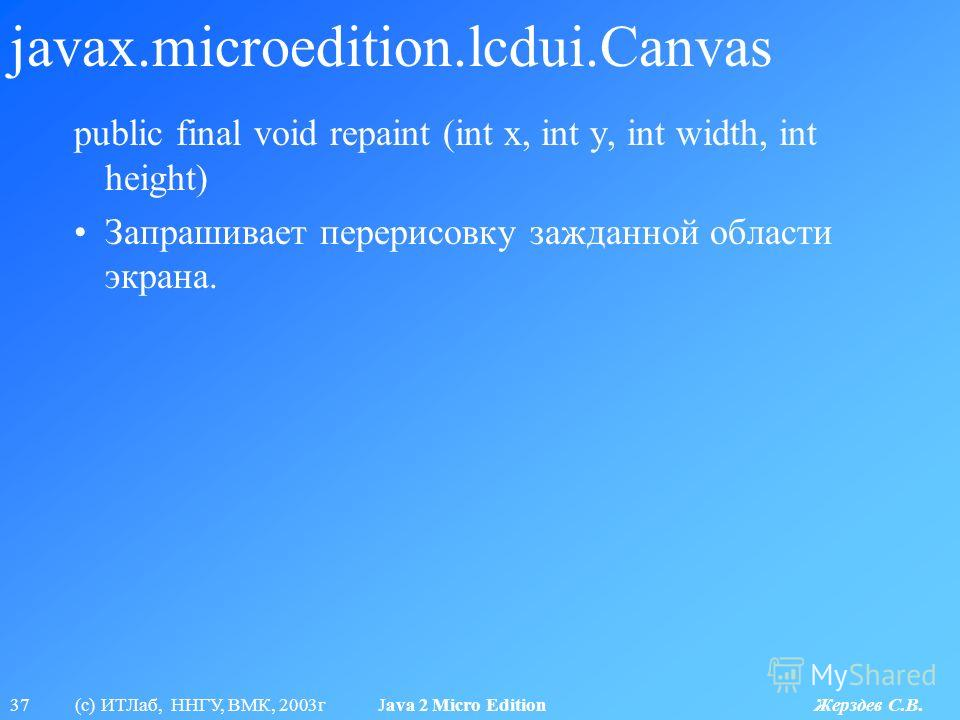 37 (с) ИТЛаб, ННГУ, ВМК, 2003г Java 2 Micro Edition Жерздев С.В. javax.microedition.lcdui.Canvas public final void repaint (int x, int y, int width, int height) Запрашивает перерисовку зажданной области экрана.