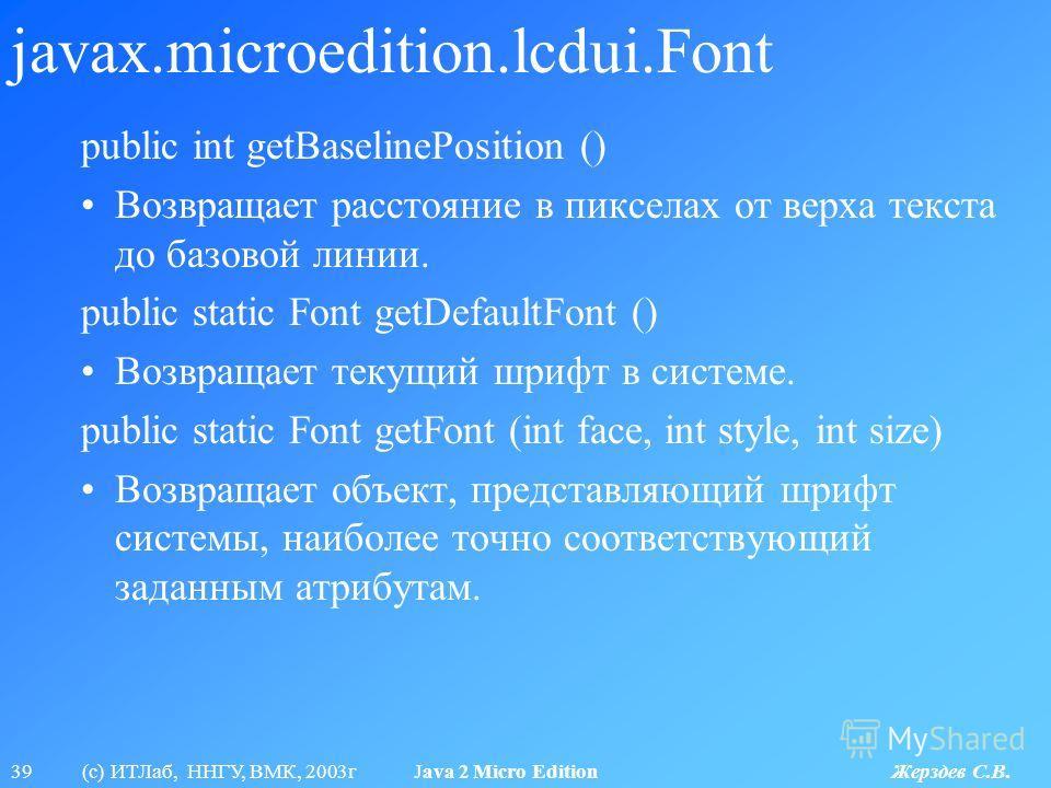 39 (с) ИТЛаб, ННГУ, ВМК, 2003г Java 2 Micro Edition Жерздев С.В. javax.microedition.lcdui.Font public int getBaselinePosition () Возвращает расстояние в пикселах от верха текста до базовой линии. public static Font getDefaultFont () Возвращает текущи