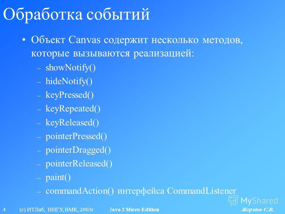 4 (с) ИТЛаб, ННГУ, ВМК, 2003г Java 2 Micro Edition Жерздев С.В. Обработка событий Объект Canvas содержит несколько методов, которые вызываются реализацией: – showNotify() – hideNotify() – keyPressed() – keyRepeated() – keyReleased() – pointerPressed(
