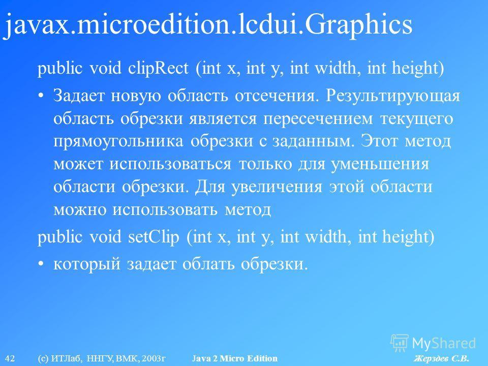 42 (с) ИТЛаб, ННГУ, ВМК, 2003г Java 2 Micro Edition Жерздев С.В. javax.microedition.lcdui.Graphics public void clipRect (int x, int y, int width, int height) Задает новую область отсечения. Результирующая область обрезки является пересечением текущег
